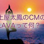 土屋太鳳のCMのLAVAってどんなところ?