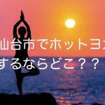 仙台市でホットヨガをするならどこがおすすめ?